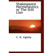 Shakespeare Hermeneutics or the Still Lion by C M Ingleby