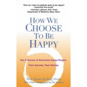 How We Choose to Be Happy: The 9 Choices of Extremely Happy People--Their Secrets, Their Stories, Paperback
