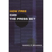 How Free Can the Press Be? by Randall P. Bezanson