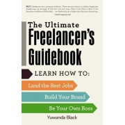 The Ultimate Freelancer's Guidebook: Learn How to Land the Best Jobs, Build Your Brand, and Be Your Own Boss