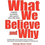 What We Believe and Why by George Byron Koch