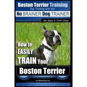 Boston Terrier Training Dog Training with the No Brainer Dog Trainer We Make It That Easy! by MR Paul Allen Pearce
