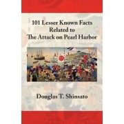 101 Lesser Known Facts Related to the Attack on Pearl Harbor by Douglas T Shinsato