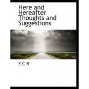 Here and Hereafter Thoughts and Suggestions by E C R