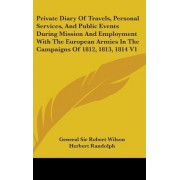 Private Diary of Travels, Personal Services, and Public Events During Mission and Employment with the European Armies in the Campaigns of 1812, 1813, 1814 V1 by General Sir Robert Wilson