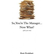 So You Are the New Manager, Now What? by Kurt James Reinhart