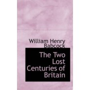 The Two Lost Centuries of Britain by William Henry Babcock