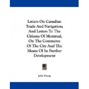 Letters on Canadian Trade and Navigation; And Letters to the Citizens of Montreal, on the Commerce of the City and the Means of Its Further Development by Dr John Young