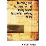 Teaching and Teachers or the Sunday-School Teacher's Teaching Work by Henry Clay Trumbull