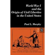 World War I and the Origin of Civil Liberties in the United States by Paul Murphy