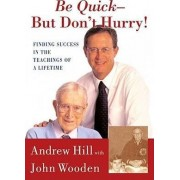 Be Quick, But Don't Hurry: Finding Success in the Teachings of a Lifetime by Andrew Hill