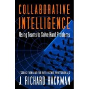 Collaborative Intelligence: Using Teams to Solve Hard Problems by J. Richard Hackman