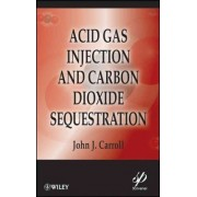 Acid Gas Injection and Carbon Dioxide Sequestration by John J. Carroll