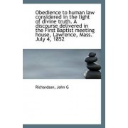 Obedience to Human Law Considered in the Light of Divine Truth. a Discourse Delivered in the First B by Richardson John G
