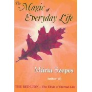 The Magic of Every Day Life by Maria Szepes