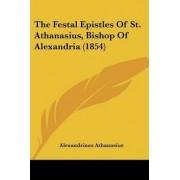 The Festal Epistles of St. Athanasius, Bishop of Alexandria (1854) by Saint Alexandrinus Athanasius