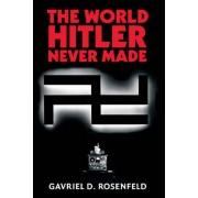 The World Hitler Never Made by Gavriel David Rosenfeld