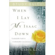 When I Lay My Isaac Down, Study Guide by Carol Kent