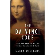 The Da Vinci Code from Dan Brown's Fiction to Mary Magdalene's Faith by Garry Williams