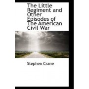 The Little Regiment and Other Episodes of the American Civil War by Stephen Crane