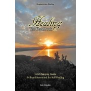 Healing; The Handbook: Life Changing Guide for Practitioners or for Self Healing