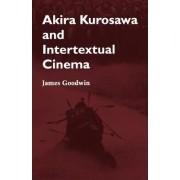 Akira Kurosawa and Intertextual Cinema by James Goodwin