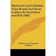 Ward and Lock's Holiday Trips Round and about London, by Steamboat and Rail (1882) by Ward Lock & Tyler Publishing