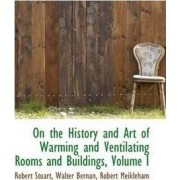 On the History and Art of Warming and Ventilating Rooms and Buildings, Volume I by Walter Bernan Robert Meikleha Stuart
