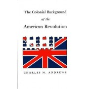 The Colonial Background of the American Revolution by Charles M. Andrews