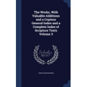 The Works, with Valuable Additions and a Copious General Index and a Complete Index of Scripture Texts Volume 3