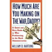 How Much are You Making on the War, Daddy? by William D. Hartung