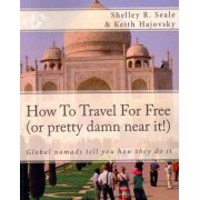 How to Travel for Free (or Pretty Damn Near It!) by Shelley R Seale