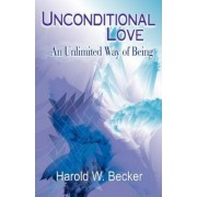 Unconditional Love - An Unlimited Way of Being by Harold W Becker