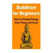 Buddhism for Beginners: How to Increase Energy, Inner Peace and Focus: Buddhism, Buddhism for Starters, Buddhism Beginner's Guide, Buddhism Be
