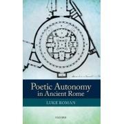 Poetic Autonomy in Ancient Rome by Luke Roman