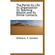 The Parish Its Life Its Organization Its Teaching Mission and Its Divine Contacts by William A R Goodwin