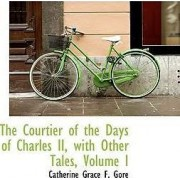 The Courtier of the Days of Charles II, with Other Tales, Volume I by Catherine Grace F Gore