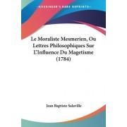 Le Moraliste Mesmerien, Ou Lettres Philosophiques Sur L'Influence Du Magetisme (1784) by Jean Baptiste Salaville