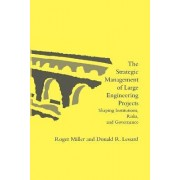The Strategic Management of Large Engineering Projects by Roger G. Miller