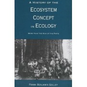 A History of the Ecosystem Concept in Ecology by Frank Benjamin Golley