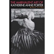 The Ambivalent Art of Katherine Anne Porter by Mary Titus
