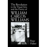 The Revolution in the Visual Arts and the Poetry of William Carlos Williams by Peter Halter