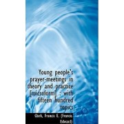 Young People's Prayer-Meetings in Theory and Practice [Microform] by Clark Francis E (Francis Edward)