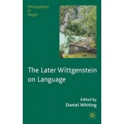 The Later Wittgenstein on Language by Daniel Whiting