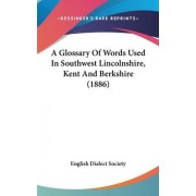 A Glossary of Words Used in Southwest Lincolnshire, Kent and Berkshire (1886) by Dialect Society English Dialect Society