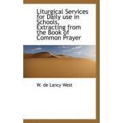 Liturgical Services for Daily Use in Schools, Extracting from the Book of Common Prayer by W De Lancy West