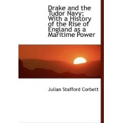 Drake and the Tudor Navy; With a History of the Rise of England as a Maritime Power by Julian Stafford Corbett