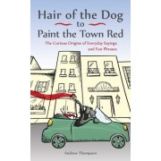 Hair of the Dog to Paint the Town Red: The Curious Origins of Everyday Sayings and Fun Phrases