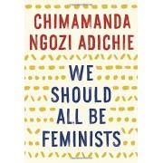We Should All Be Feminists. - Chimamanda Ngozi Adichie