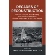 Decades of Reconstruction: Postwar Societies, State-Building, and International Relations from the Seven Years' War to the Cold War